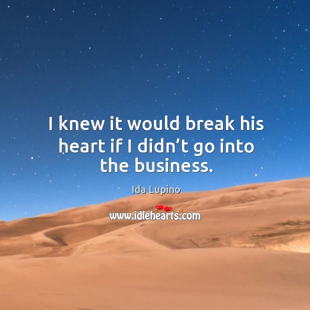 I knew it would break his heart if I didn't go into the business. Ida Lupino Picture Quote
