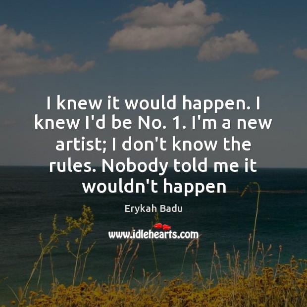 I knew it would happen. I knew I'd be No. 1. I'm a Erykah Badu Picture Quote