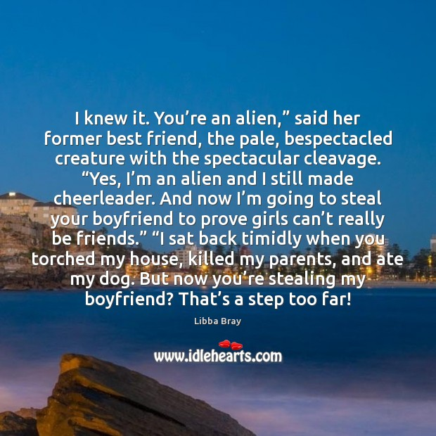 """I knew it. You're an alien,"""" said her former best friend, Libba Bray Picture Quote"""