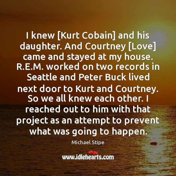 I knew [Kurt Cobain] and his daughter. And Courtney [Love] came and Image
