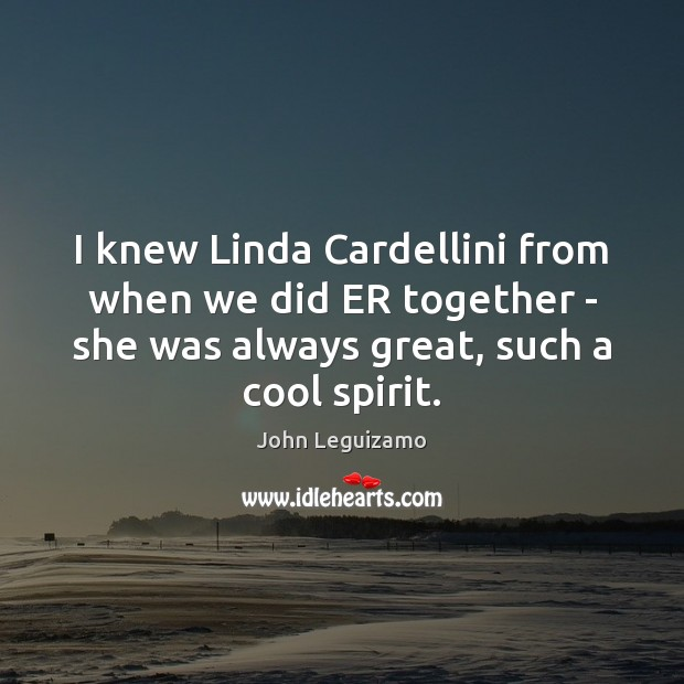 I knew Linda Cardellini from when we did ER together – she John Leguizamo Picture Quote