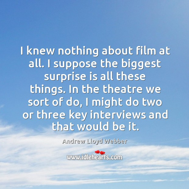 I knew nothing about film at all. I suppose the biggest surprise is all these things. Andrew Lloyd Webber Picture Quote