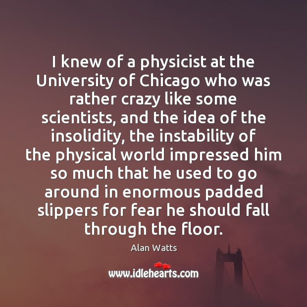 I knew of a physicist at the University of Chicago who was Alan Watts Picture Quote