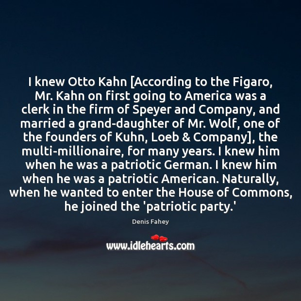 I knew Otto Kahn [According to the Figaro, Mr. Kahn on first Denis Fahey Picture Quote