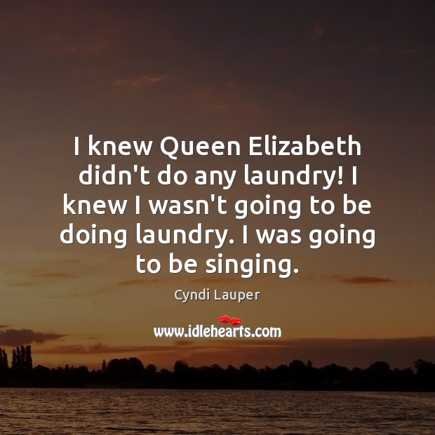I knew Queen Elizabeth didn't do any laundry! I knew I wasn't Cyndi Lauper Picture Quote