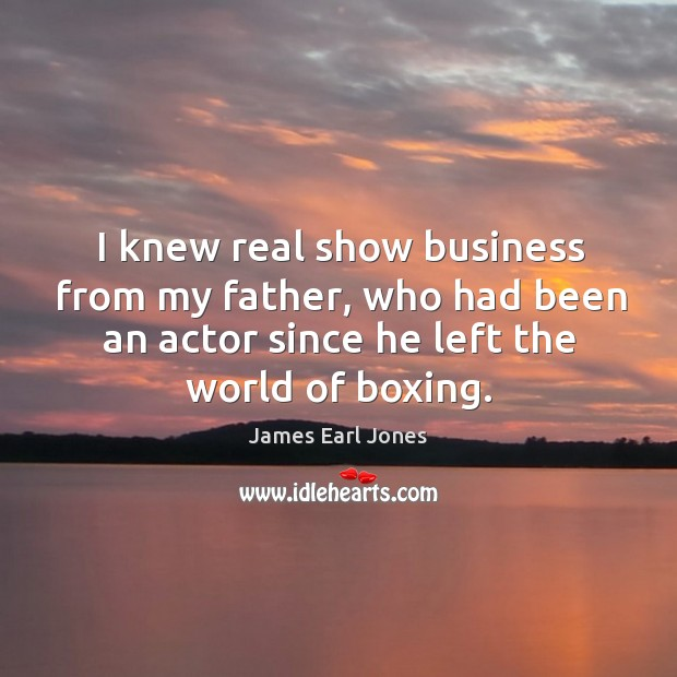 I knew real show business from my father, who had been an actor since he left the world of boxing. James Earl Jones Picture Quote