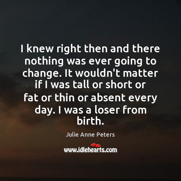 I knew right then and there nothing was ever going to change. Julie Anne Peters Picture Quote