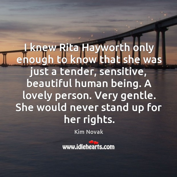 I knew rita hayworth only enough to know that she was just a tender, sensitive, beautiful human being. Kim Novak Picture Quote