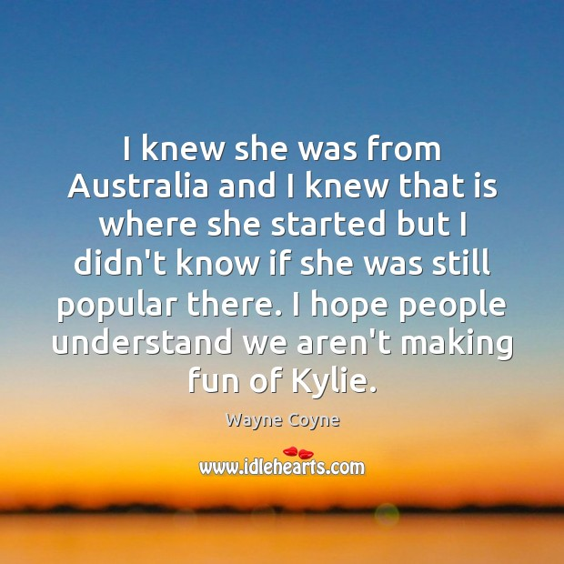 I knew she was from Australia and I knew that is where Wayne Coyne Picture Quote