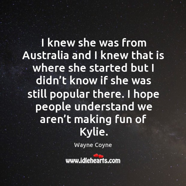 I knew she was from australia and I knew that is where she started but I didn't know if she Wayne Coyne Picture Quote