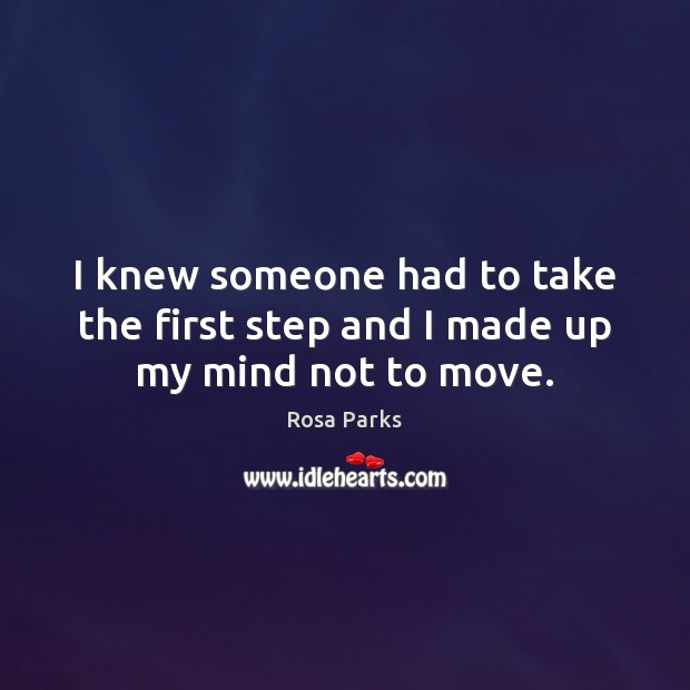 I knew someone had to take the first step and I made up my mind not to move. Rosa Parks Picture Quote