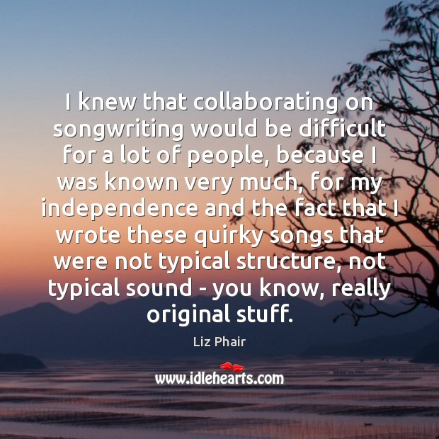 I knew that collaborating on songwriting would be difficult for a lot Independence Quotes Image