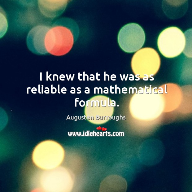 I knew that he was as reliable as a mathematical formula. Augusten Burroughs Picture Quote