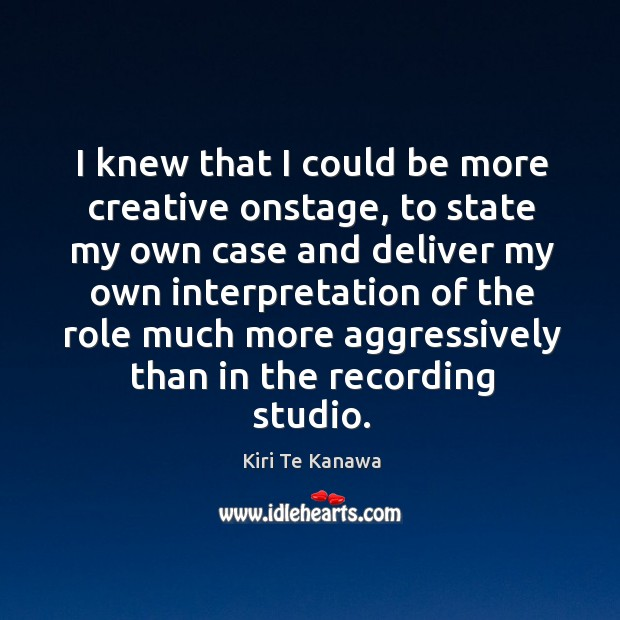 I knew that I could be more creative onstage, to state my own case Kiri Te Kanawa Picture Quote