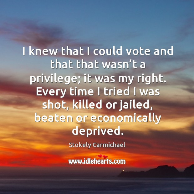 I knew that I could vote and that that wasn't a privilege; it was my right. Stokely Carmichael Picture Quote