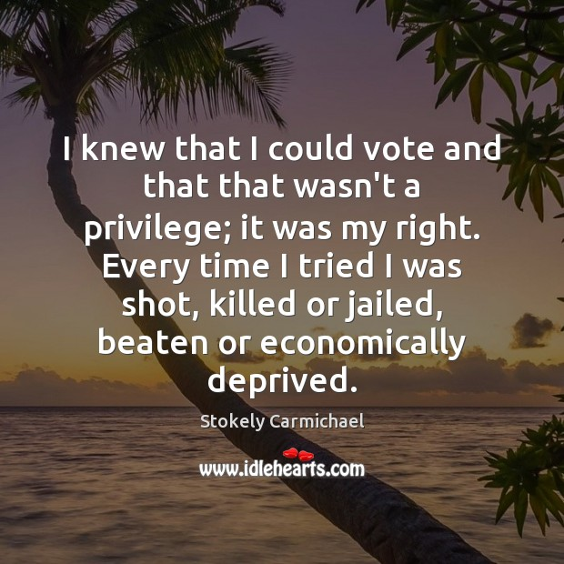 I knew that I could vote and that that wasn't a privilege; Stokely Carmichael Picture Quote