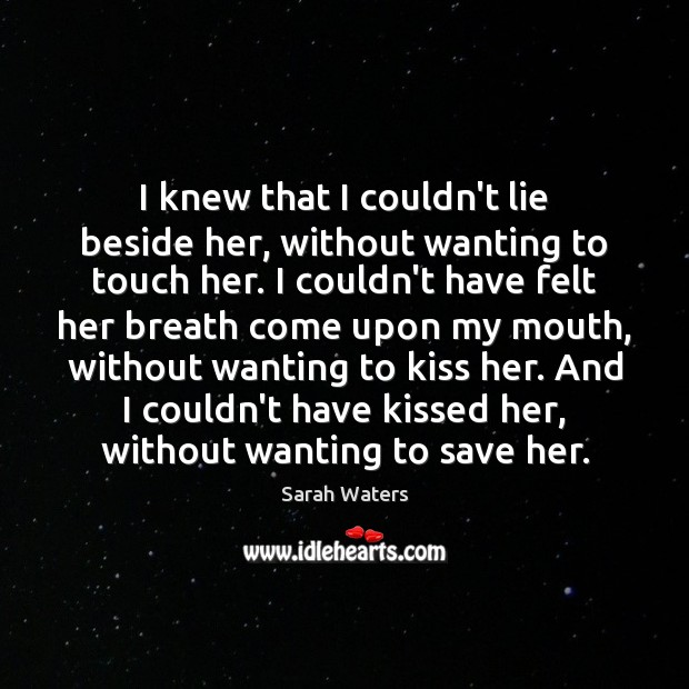 I knew that I couldn't lie beside her, without wanting to touch Sarah Waters Picture Quote
