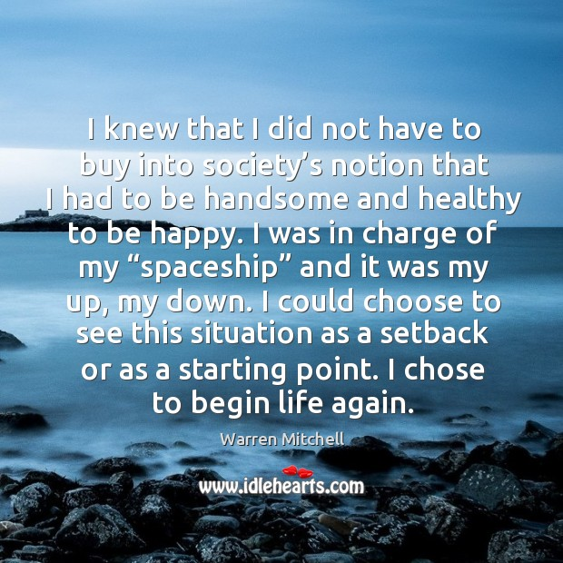 I knew that I did not have to buy into society's notion that I had to be handsome and healthy to be happy. Image