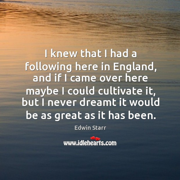 I knew that I had a following here in england, and if I came over here maybe I could cultivate it Image