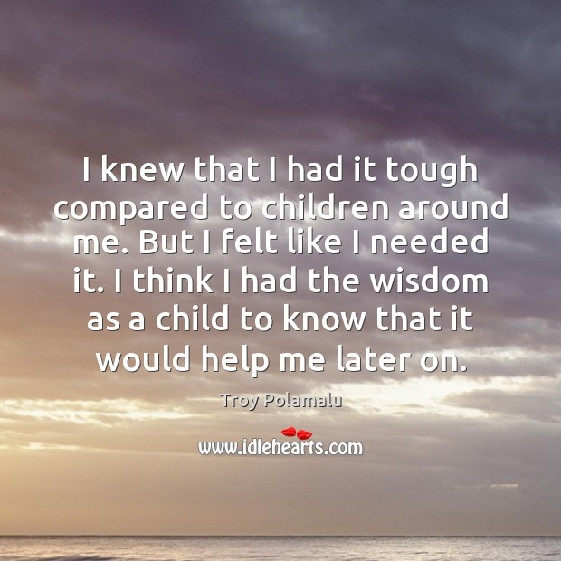 I knew that I had it tough compared to children around me. Troy Polamalu Picture Quote