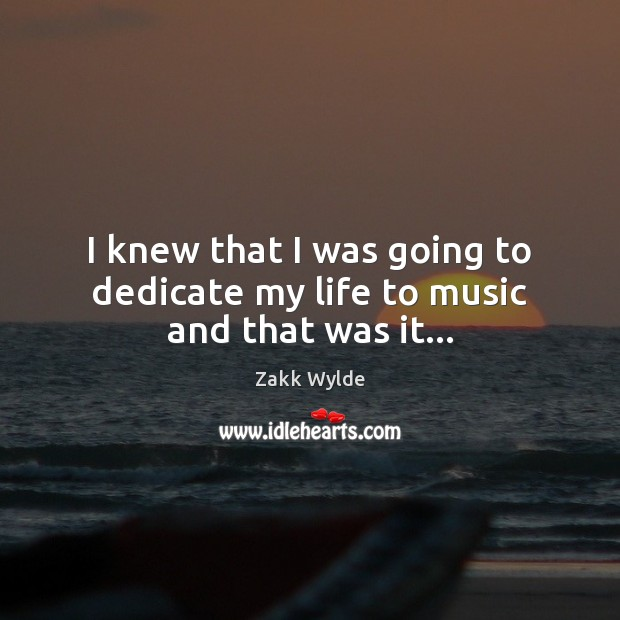Zakk Wylde Picture Quote image saying: I knew that I was going to dedicate my life to music and that was it…