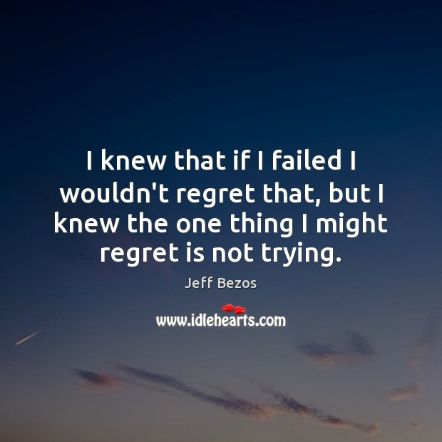 I knew that if I failed I wouldn't regret that, but I Regret Quotes Image