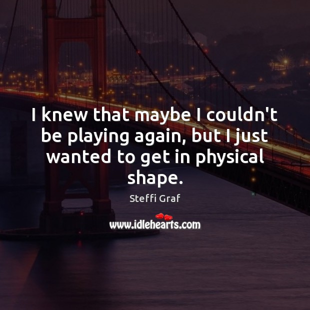 I knew that maybe I couldn't be playing again, but I just wanted to get in physical shape. Steffi Graf Picture Quote