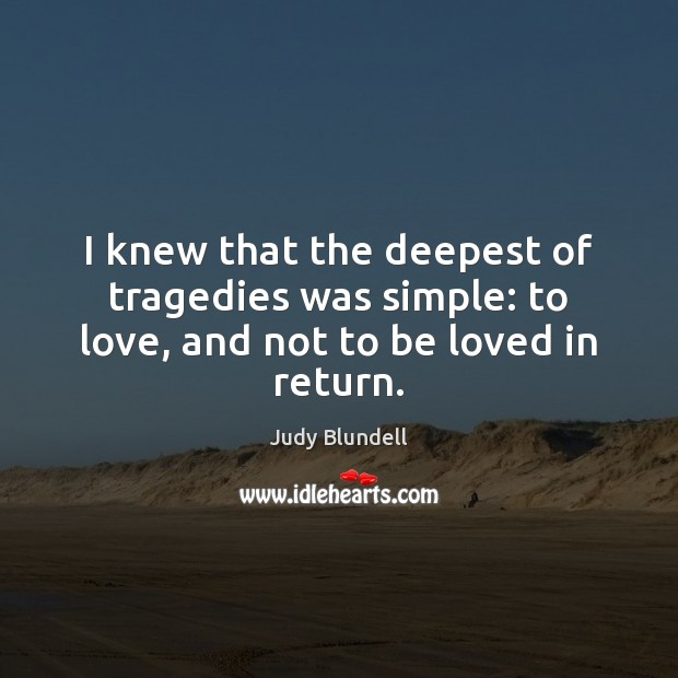 I knew that the deepest of tragedies was simple: to love, and not to be loved in return. Judy Blundell Picture Quote