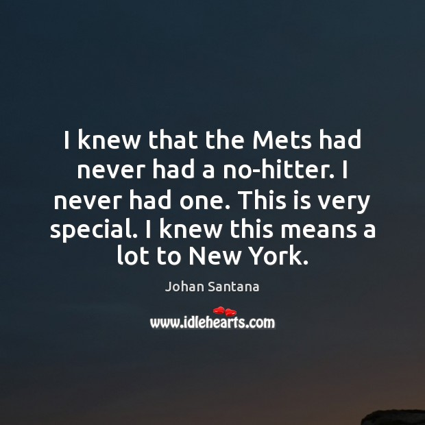 I knew that the Mets had never had a no-hitter. I never Johan Santana Picture Quote