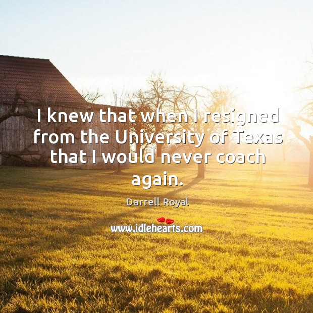 I knew that when I resigned from the university of texas that I would never coach again. Image