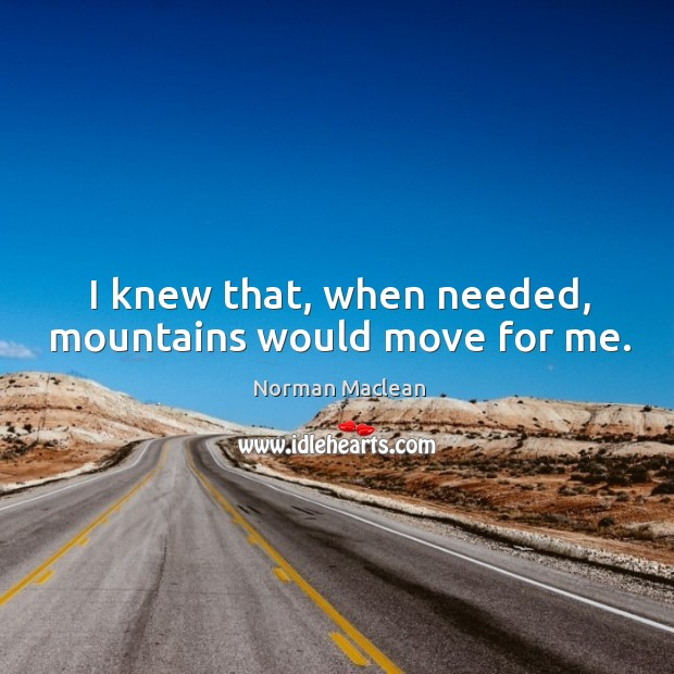 I knew that, when needed, mountains would move for me. Norman Maclean Picture Quote