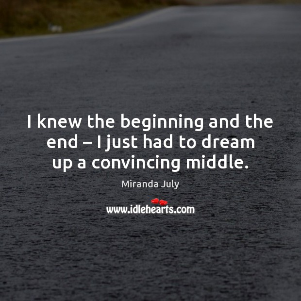 I knew the beginning and the end – I just had to dream up a convincing middle. Miranda July Picture Quote