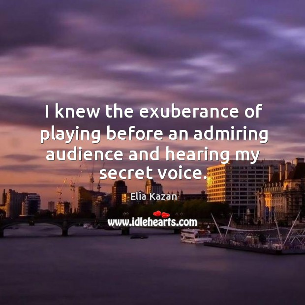 I knew the exuberance of playing before an admiring audience and hearing my secret voice. Elia Kazan Picture Quote