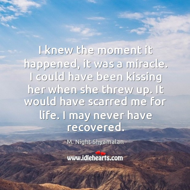 I knew the moment it happened, it was a miracle. I could have been kissing her when she threw up. M. Night Shyamalan Picture Quote