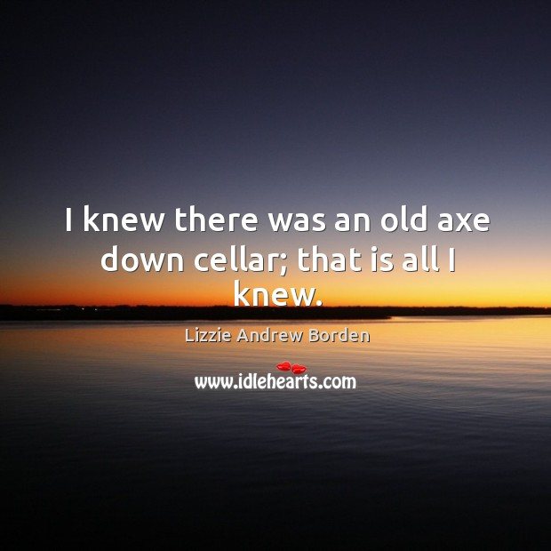 Image, I knew there was an old axe down cellar; that is all I knew.