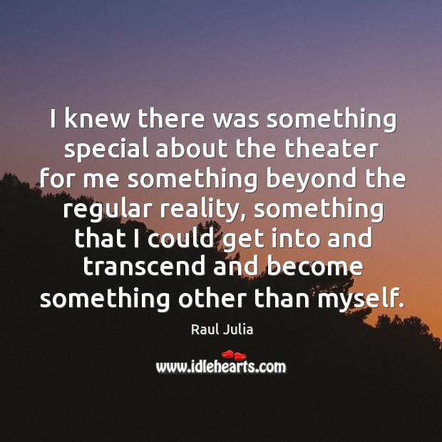 I knew there was something special about the theater for me something beyond the Raul Julia Picture Quote