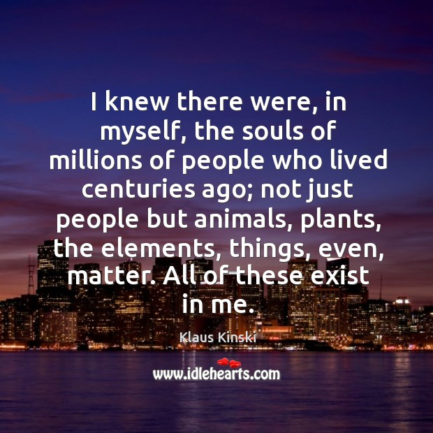 I knew there were, in myself, the souls of millions of people who lived centuries ago Image