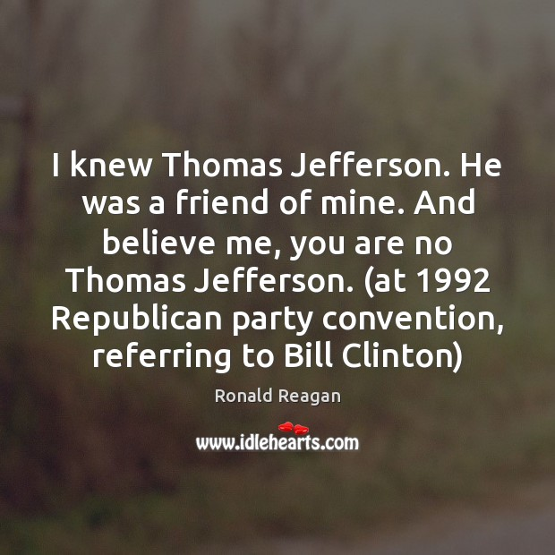 I knew Thomas Jefferson. He was a friend of mine. And believe Ronald Reagan Picture Quote