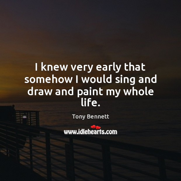 I knew very early that somehow I would sing and draw and paint my whole life. Image