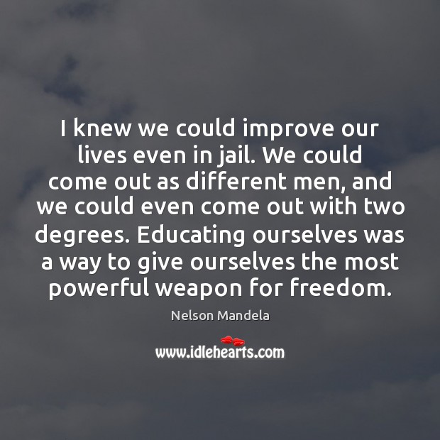 I knew we could improve our lives even in jail. We could Nelson Mandela Picture Quote