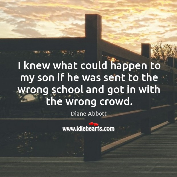 I knew what could happen to my son if he was sent to the wrong school and got in with the wrong crowd. Diane Abbott Picture Quote