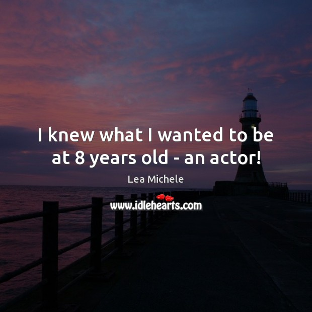 I knew what I wanted to be at 8 years old – an actor! Lea Michele Picture Quote