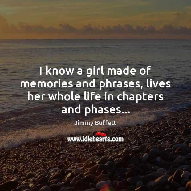 I know a girl made of memories and phrases, lives her whole life in chapters and phases… Jimmy Buffett Picture Quote