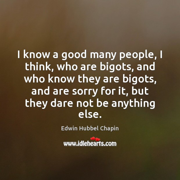 I know a good many people, I think, who are bigots, and Image