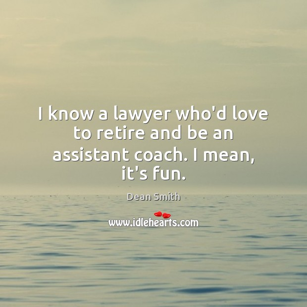 I know a lawyer who'd love to retire and be an assistant coach. I mean, it's fun. Dean Smith Picture Quote