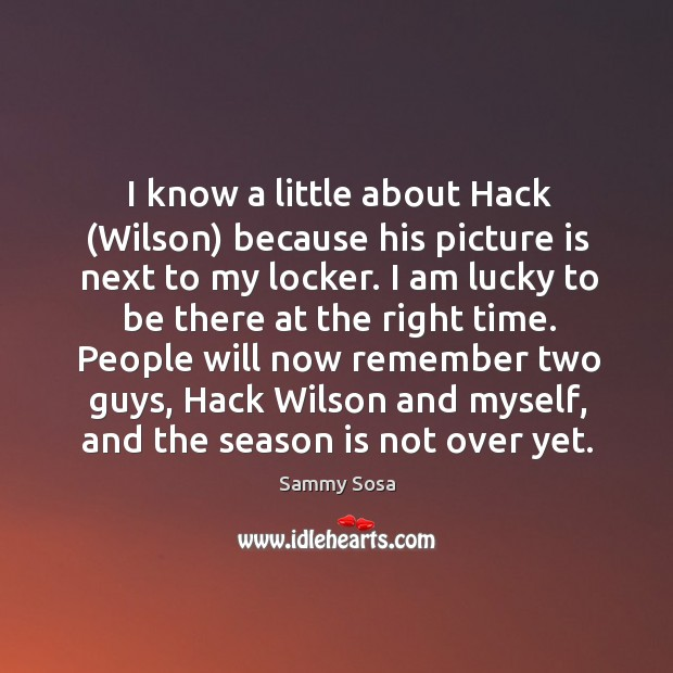 I know a little about Hack (Wilson) because his picture is next Sammy Sosa Picture Quote