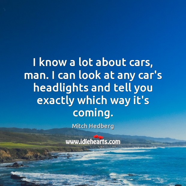 I know a lot about cars, man. I can look at any Mitch Hedberg Picture Quote