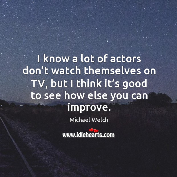 I know a lot of actors don't watch themselves on tv, but I think it's good to see how else you can improve. Image