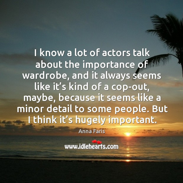 I know a lot of actors talk about the importance of wardrobe, and it always seems Image