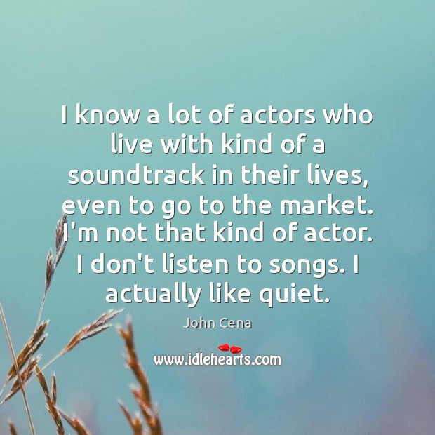 I know a lot of actors who live with kind of a John Cena Picture Quote